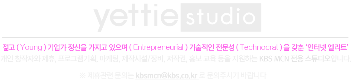 yettie studio란? 젊고(Young), 기업가 정신을 가지고 있으며(Entrepreneurial), 기술적인 전문성(technocrat)을 갖춘 '인터넷 엘리트'명명, 개인 창작자와 제휴, 프로그램기획, 마케팅, 제작시설/장비, 저작권, 홍보 교육 등을 지원하는 KBS MCN 전용 스튜디오입니다.