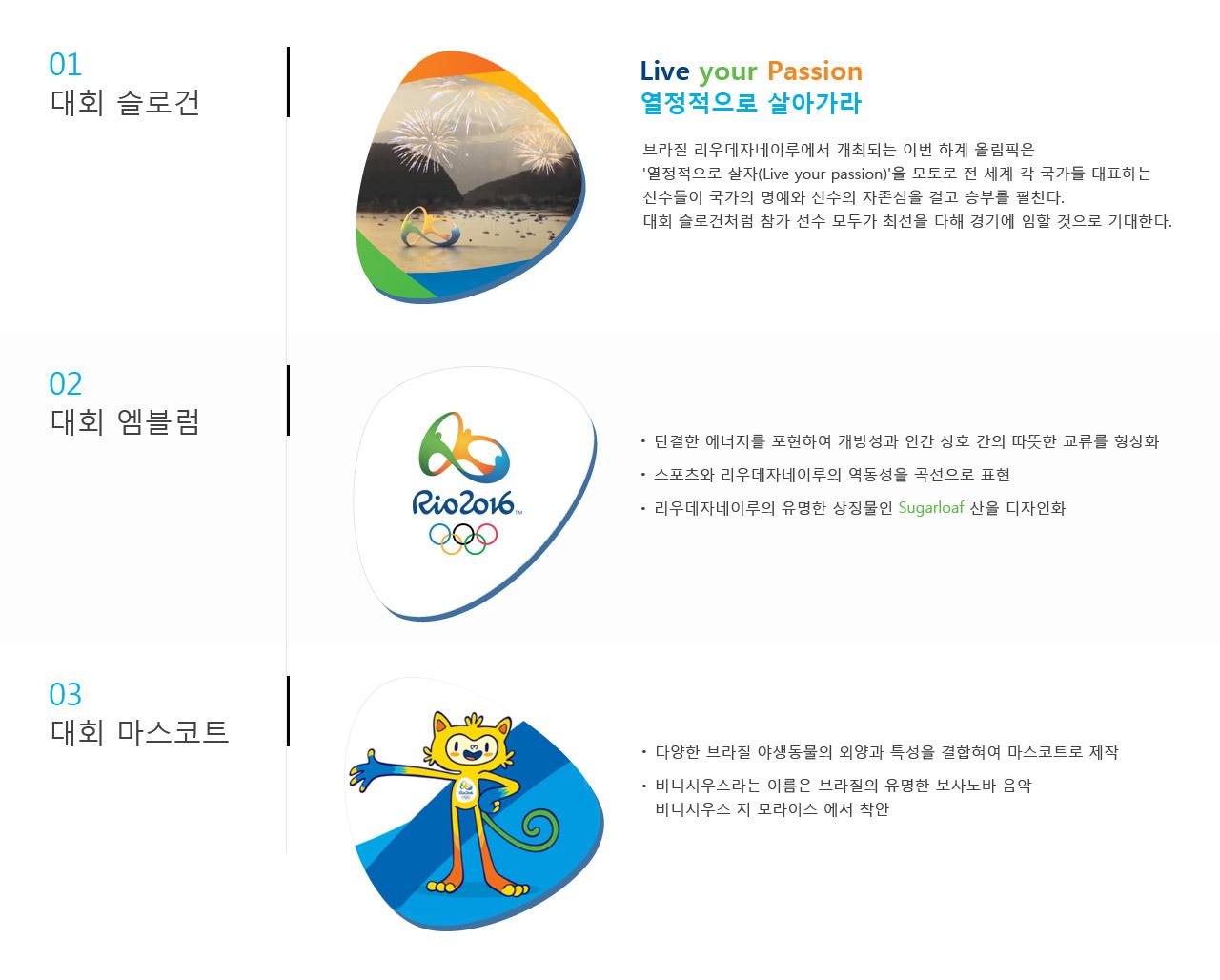 대회 슬로건: Live your Passion(열정적으로 살아가라) 브라질 리우데자네이루에서 개최되는 하계 올림픽은 '열정적으로 살자(Live your passion)'을 모토로 전 세계 각 국가들 대표하는 선수들이 국가의 명예와 선수의 자존심을 걸고 펼친다.대회 슬로건처럼 참가 선수 모두가 최선을 다해 경기에 임할 것으로 기대한다. | 대회 엠블럼: 단결한 에너지를 포현하여 개방성과 인간 상호 간의 따뜻한 교류를 형상화, 스포츠와 리우데자네이루의 역동성을 곡선으로 표현, 리우데자네이루의 유명한 상징물인 Sugarloaf 산을 디자인화 | 대회 마스코트: 다양한 브라질 야생동물의 외양과 특성을 결합혀여 마스코트로 제작, 비니시우스라는 이름은 브라질의 유명한 보사노바 음악, 비니시우스 지 모라이스 에서 착안